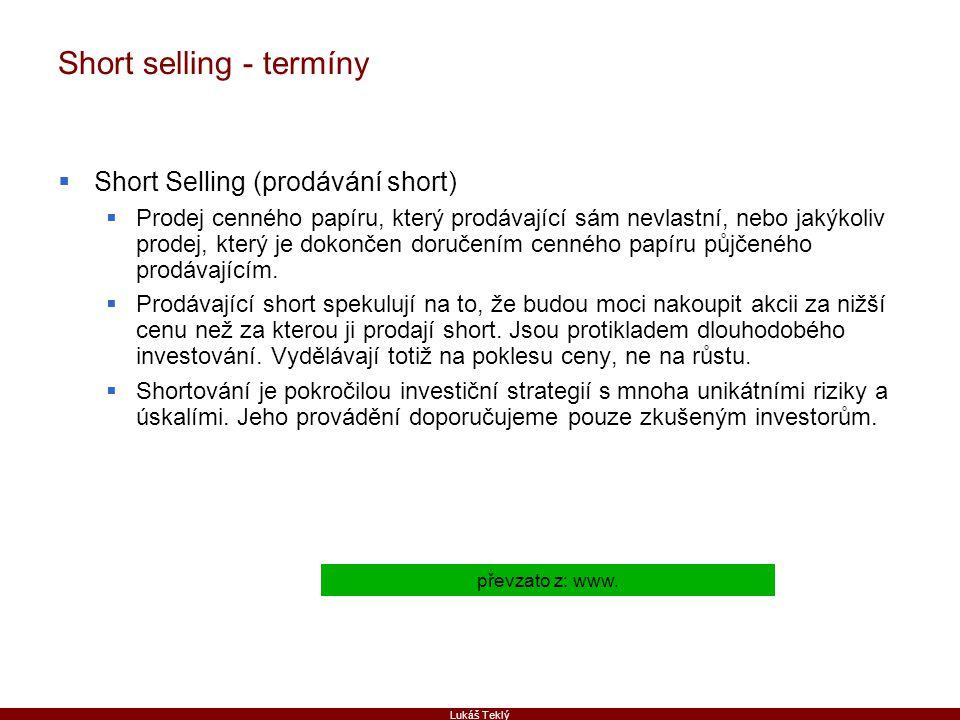 Lukáš Teklý Short selling - termíny  Short Selling (prodávání short)  Prodej cenného papíru, který prodávající sám nevlastní, nebo jakýkoliv prodej, který je dokončen doručením cenného papíru půjčeného prodávajícím.