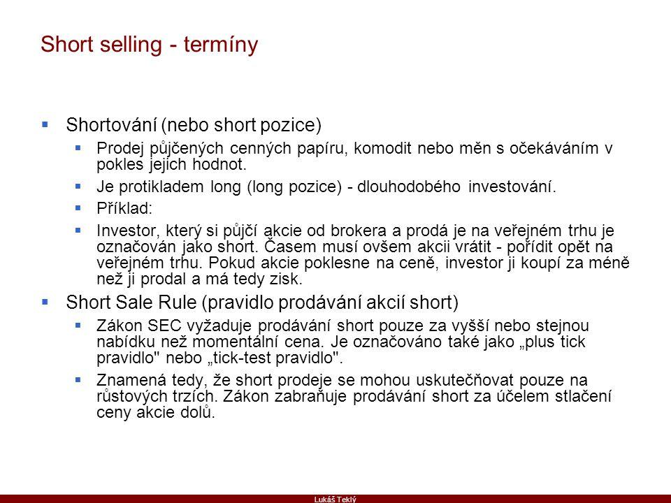Lukáš Teklý Short selling - termíny  Shortování (nebo short pozice)  Prodej půjčených cenných papíru, komodit nebo měn s očekáváním v pokles jejich hodnot.