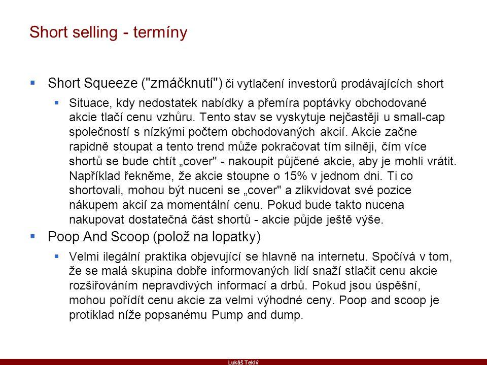 Lukáš Teklý Short selling - termíny  Short Squeeze ( zmáčknutí ) či vytlačení investorů prodávajících short  Situace, kdy nedostatek nabídky a přemíra poptávky obchodované akcie tlačí cenu vzhůru.