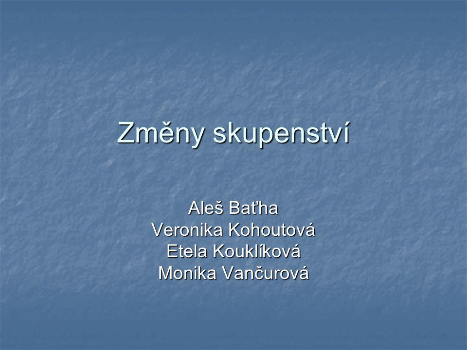 Změny skupenství Aleš Baťha Veronika Kohoutová Etela Kouklíková Monika Vančurová