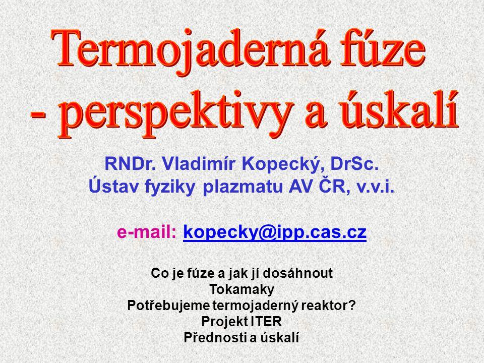 RNDr. Vladimír Kopecký, DrSc. Ústav fyziky plazmatu AV ČR, v.v.i. e-mail: kopecky@ipp.cas.czkopecky@ipp.cas.cz Co je fúze a jak jí dosáhnout Tokamaky