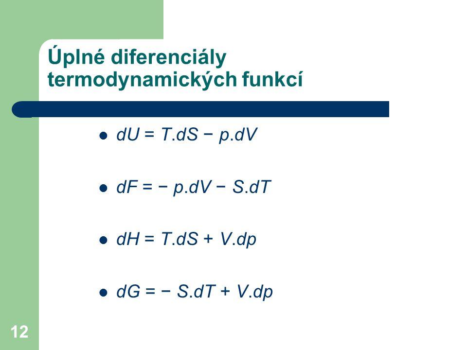 12 Úplné diferenciály termodynamických funkcí dU = T.dS − p.dV dF = − p.dV − S.dT dH = T.dS + V.dp dG = − S.dT + V.dp
