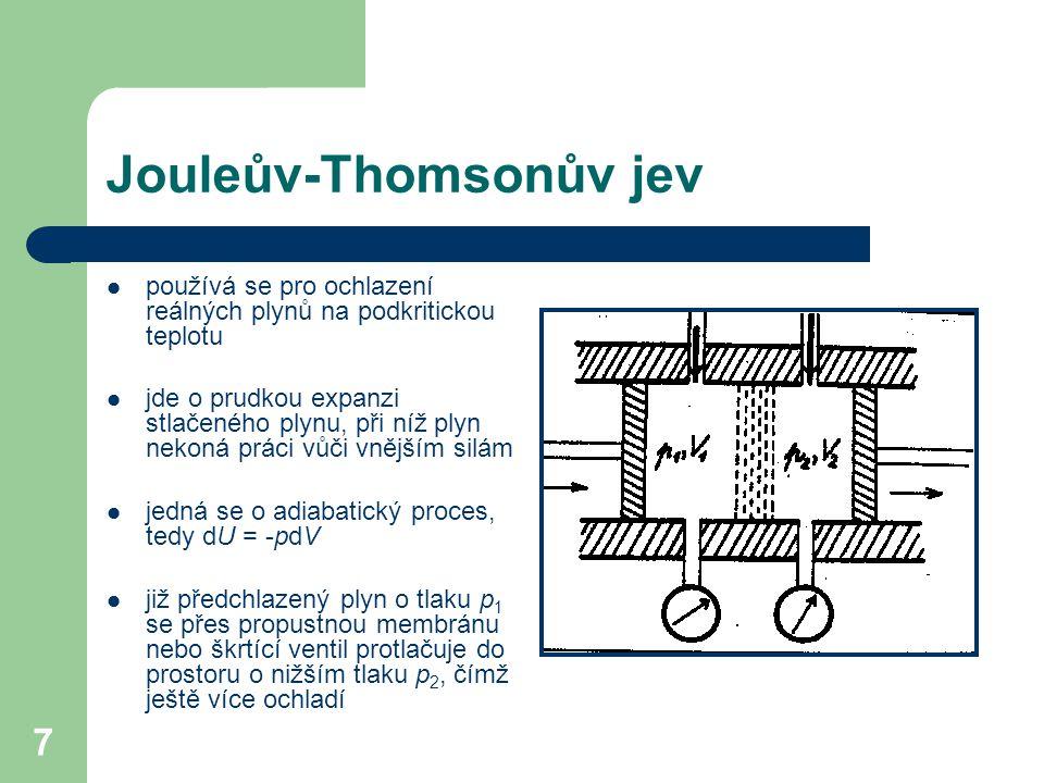 7 Jouleův-Thomsonův jev používá se pro ochlazení reálných plynů na podkritickou teplotu jde o prudkou expanzi stlačeného plynu, při níž plyn nekoná práci vůči vnějším silám jedná se o adiabatický proces, tedy dU = -pdV již předchlazený plyn o tlaku p 1 se přes propustnou membránu nebo škrtící ventil protlačuje do prostoru o nižším tlaku p 2, čímž ještě více ochladí