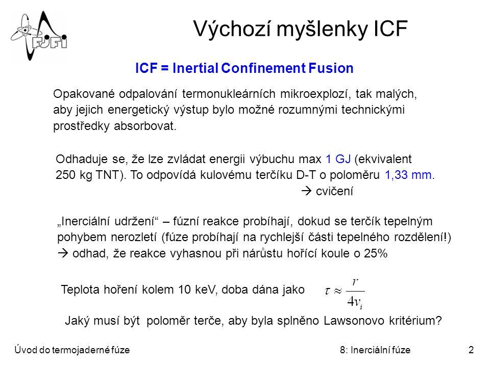 Úvod do termojaderné fúze8: Inerciální fúze2 Výchozí myšlenky ICF Opakované odpalování termonukleárních mikroexplozí, tak malých, aby jejich energetický výstup bylo možné rozumnými technickými prostředky absorbovat.