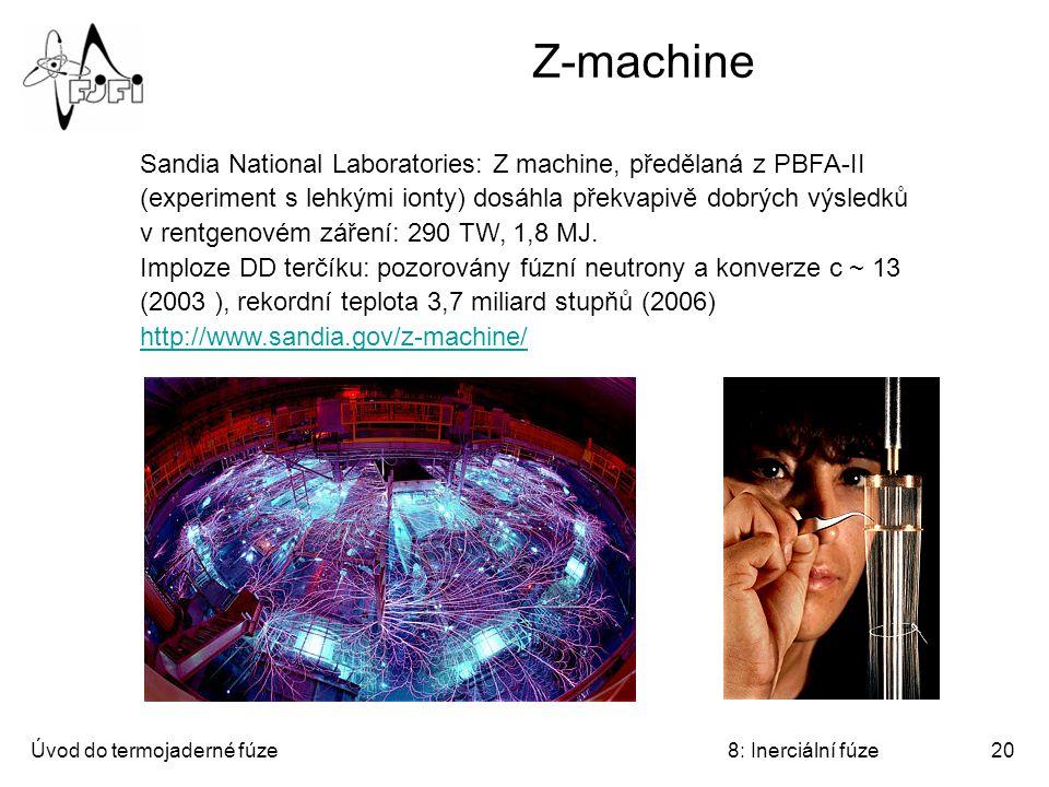 Úvod do termojaderné fúze8: Inerciální fúze20 Z-machine Sandia National Laboratories: Z machine, předělaná z PBFA-II (experiment s lehkými ionty) dosáhla překvapivě dobrých výsledků v rentgenovém záření: 290 TW, 1,8 MJ.