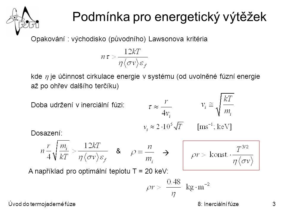 Úvod do termojaderné fúze8: Inerciální fúze3 Podmínka pro energetický výtěžek Opakování : východisko (původního) Lawsonova kritéria kde  je účinnost cirkulace energie v systému (od uvolněné fúzní energie až po ohřev dalšího terčíku) Doba udržení v inerciální fúzi: Dosazení: A například pro optimální teplotu T = 20 keV:  &