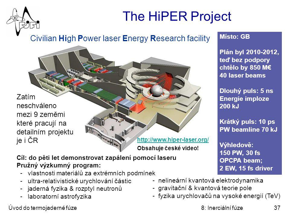 Úvod do termojaderné fúze8: Inerciální fúze37 The HiPER Project Civilian High Power laser Energy Research facility Místo: GB Plán byl 2010-2012, teď bez podpory chtělo by 850 M€ 40 laser beams Dlouhý puls: 5 ns Energie imploze 200 kJ Krátký puls: 10 ps PW beamline 70 kJ Výhledově: 150 PW, 30 fs OPCPA beam; 2 EW, 15 fs driver - nelineární kvantová elektrodynamika - gravitační & kvantová teorie pole - fyzika urychlovačů na vysoké energií (TeV) Cíl: do pěti let demonstrovat zapálení pomocí laseru Pružný výzkumný program: - vlastnosti materiálů za extrémních podmínek - ultra-relativistické urychlování částic - jaderná fyzika & rozptyl neutronů - laboratorní astrofyzika Zatím neschváleno mezi 9 zeměmi které pracují na detailním projektu je i ČR http://www.hiper-laser.org/ Obsahuje české video!