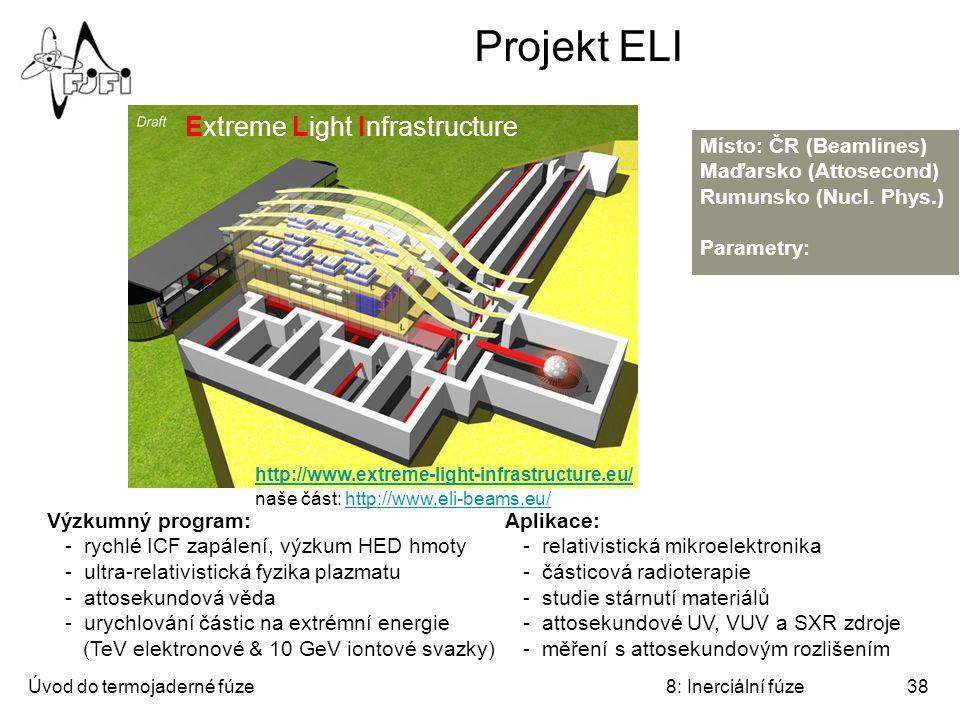 Úvod do termojaderné fúze8: Inerciální fúze38 Projekt ELI Extreme Light Infrastructure Místo: ČR (Beamlines) Maďarsko (Attosecond) Rumunsko (Nucl. Phy