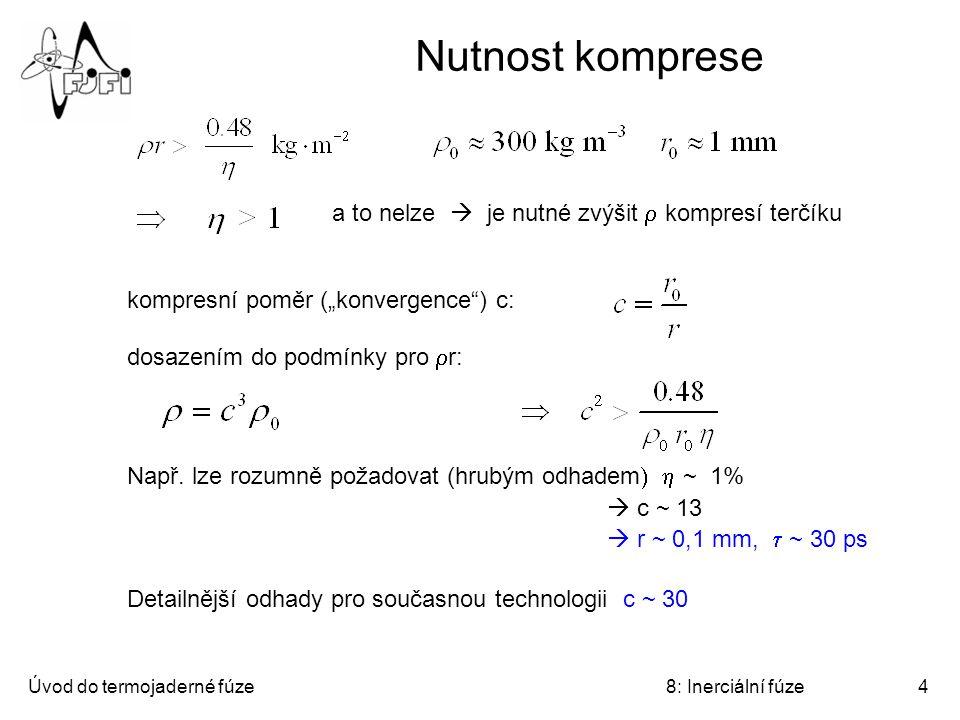 """Úvod do termojaderné fúze8: Inerciální fúze4 Nutnost komprese a to nelze  je nutné zvýšit  kompresí terčíku kompresní poměr (""""konvergence ) c: dosazením do podmínky pro  r: Např."""