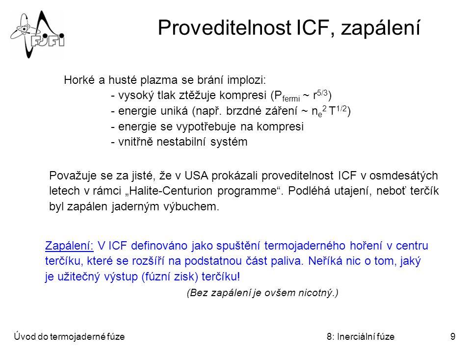 Úvod do termojaderné fúze8: Inerciální fúze9 Proveditelnost ICF, zapálení Horké a husté plazma se brání implozi: - vysoký tlak ztěžuje kompresi (P fermi ~ r 5/3 ) - energie uniká (např.