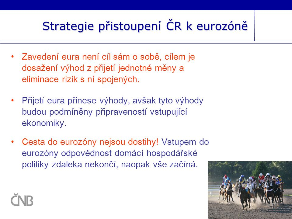 Strategie přistoupení ČR k eurozóně Zavedení eura není cíl sám o sobě, cílem je dosažení výhod z přijetí jednotné měny a eliminace rizik s ní spojených.