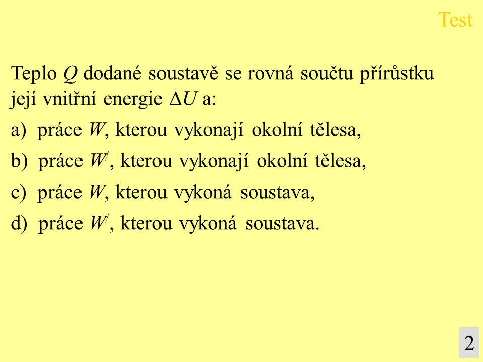 Teplo Q dodané soustavě se rovná součtu přírůstku její vnitřní energie  U a: a) práce W, kterou vykonají okolní tělesa, b) práce W /, kterou vykonají okolní tělesa, c) práce W, kterou vykoná soustava, d) práce W /, kterou vykoná soustava.