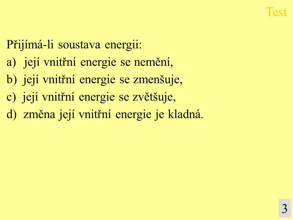 Přijímá-li soustava energii: a) její vnitřní energie se nemění, b) její vnitřní energie se zmenšuje, c) její vnitřní energie se zvětšuje, d) změna její vnitřní energie je kladná.
