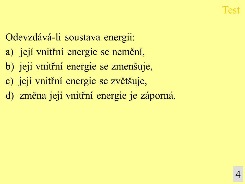 4 Odevzdává-li soustava energii: a) její vnitřní energie se nemění, b) její vnitřní energie se zmenšuje, c) její vnitřní energie se zvětšuje, d) změna její vnitřní energie je záporná.