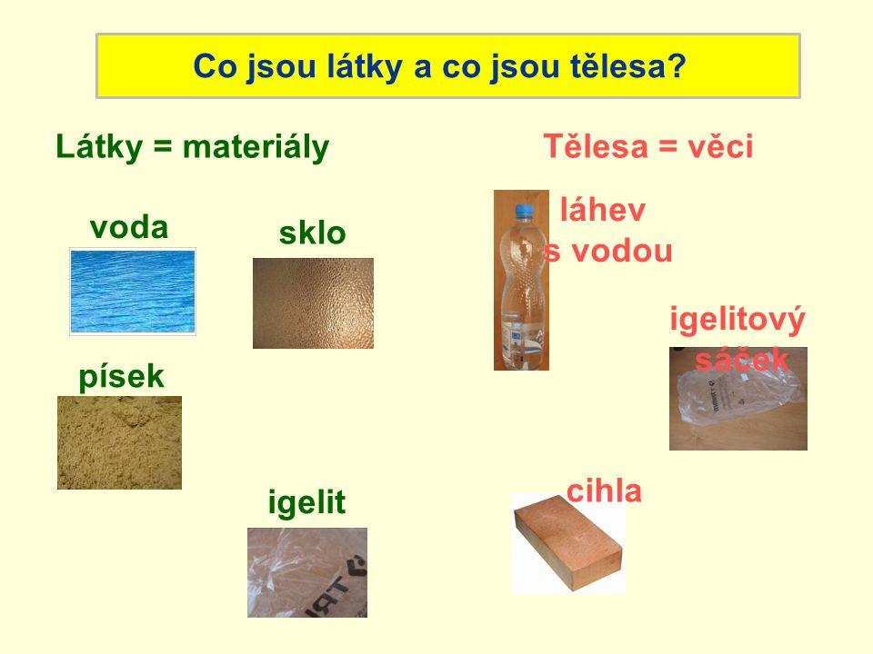 Látky = materiályTělesa = věci Co jsou látky a co jsou tělesa? voda písek láhev s vodou igelitový sáček cihla igelit sklo