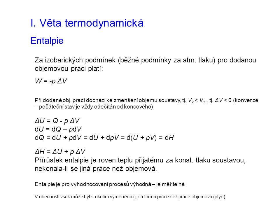 I. Věta termodynamická Entalpie Za izobarických podmínek (běžné podmínky za atm. tlaku) pro dodanou objemovou práci platí: W = -p ΔV Při dodané obj. p