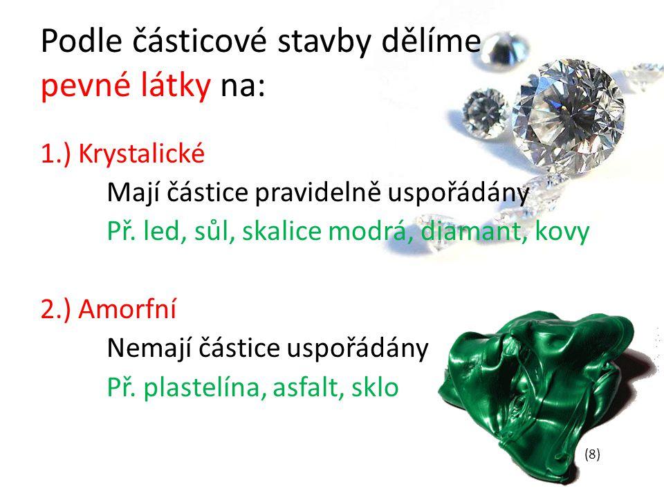 Podle částicové stavby dělíme pevné látky na: 1.) Krystalické Mají částice pravidelně uspořádány Př. led, sůl, skalice modrá, diamant, kovy 2.) Amorfn