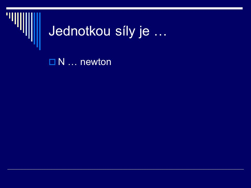 Jednotkou síly je …  N … newton