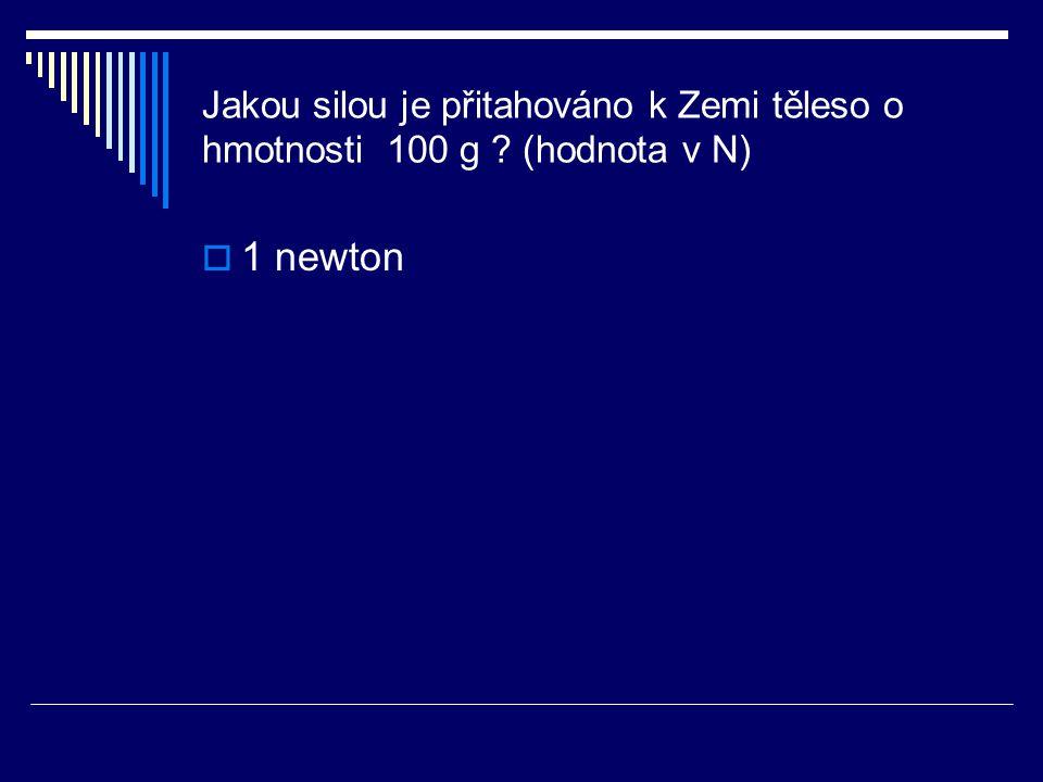 Jakou silou je přitahováno k Zemi těleso o hmotnosti 100 g ? (hodnota v N)  1 newton