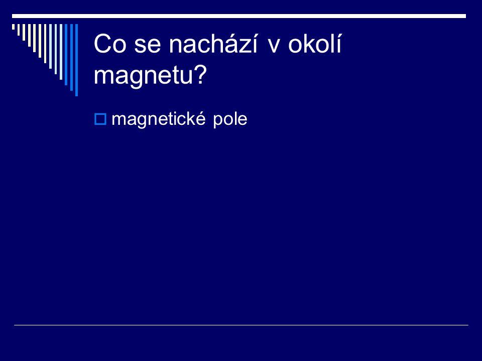 Co se nachází v okolí magnetu?  magnetické pole