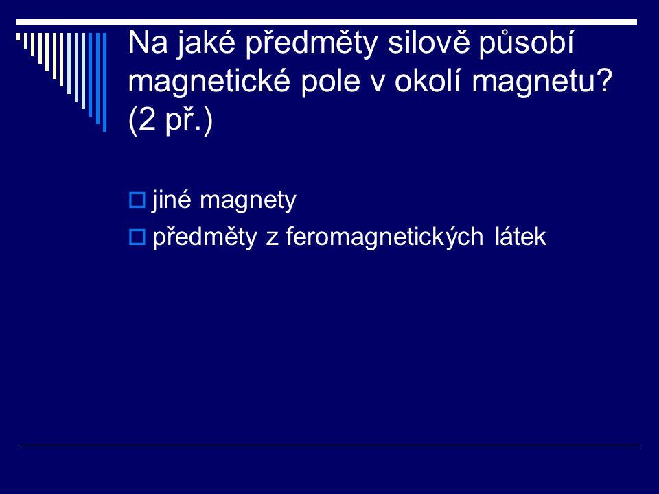 Na jaké předměty silově působí magnetické pole v okolí magnetu? (2 př.)  jiné magnety  předměty z feromagnetických látek