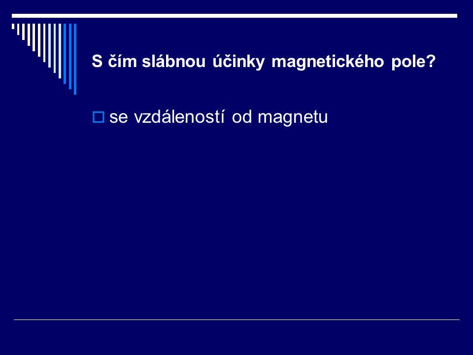S čím slábnou účinky magnetického pole?  se vzdáleností od magnetu