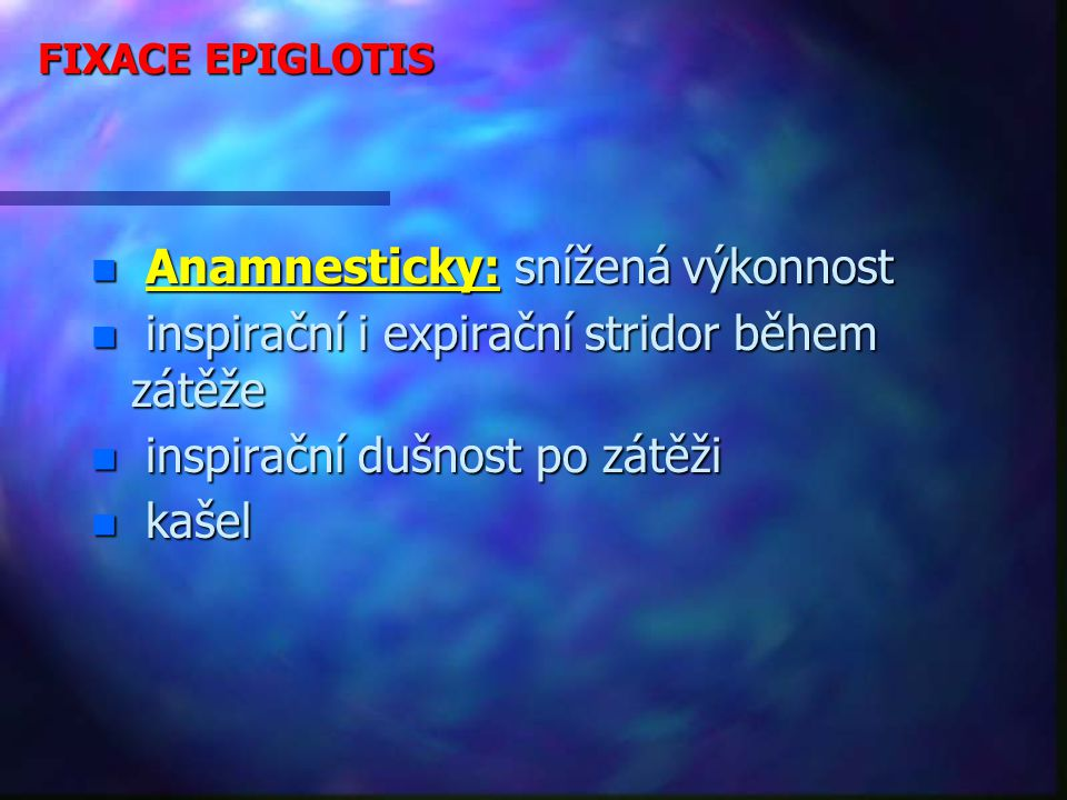 FIXACE EPIGLOTIS n Anamnesticky: snížená výkonnost n inspirační i expirační stridor během zátěže n inspirační dušnost po zátěži n kašel