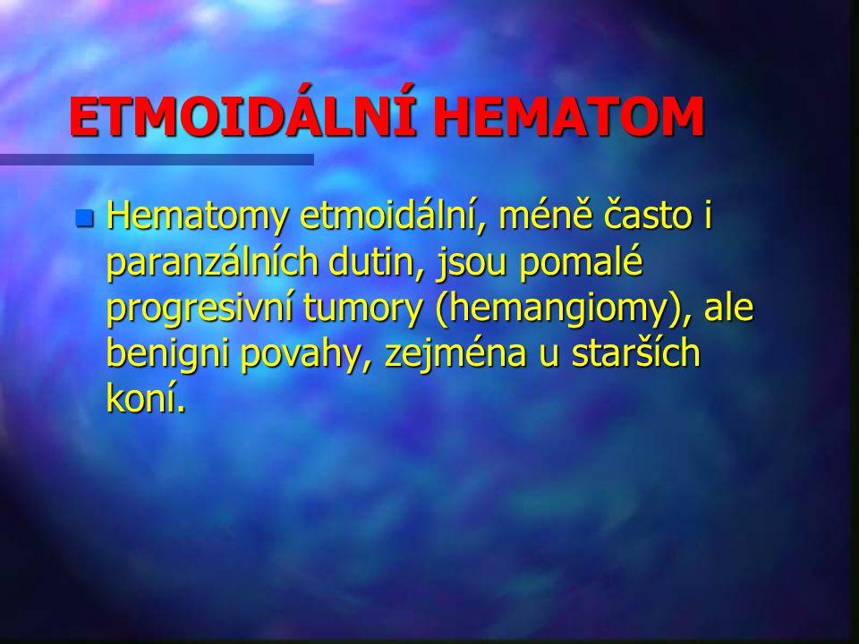 ETMOIDÁLNÍ HEMATOM n Hematomy etmoidální, méně často i paranzálních dutin, jsou pomalé progresivní tumory (hemangiomy), ale benigni povahy, zejména u starších koní.
