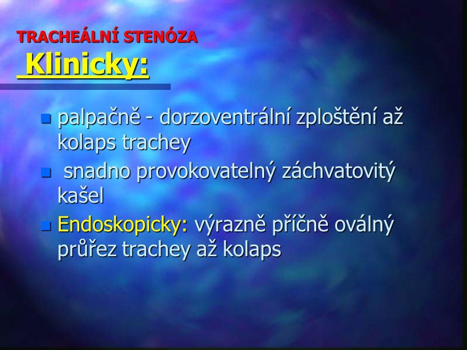 TRACHEÁLNÍ STENÓZA Klinicky: n palpačně - dorzoventrální zploštění až kolaps trachey n snadno provokovatelný záchvatovitý kašel n Endoskopicky: výrazně příčně oválný průřez trachey až kolaps