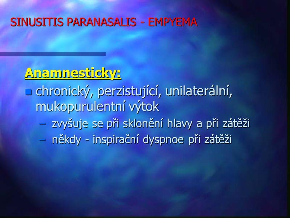 SINUSITIS PARANASALIS - EMPYEMA Anamnesticky: n chronický, perzistující, unilaterální, mukopurulentní výtok – zvyšuje se při sklonění hlavy a při zátěži – někdy - inspirační dyspnoe při zátěži