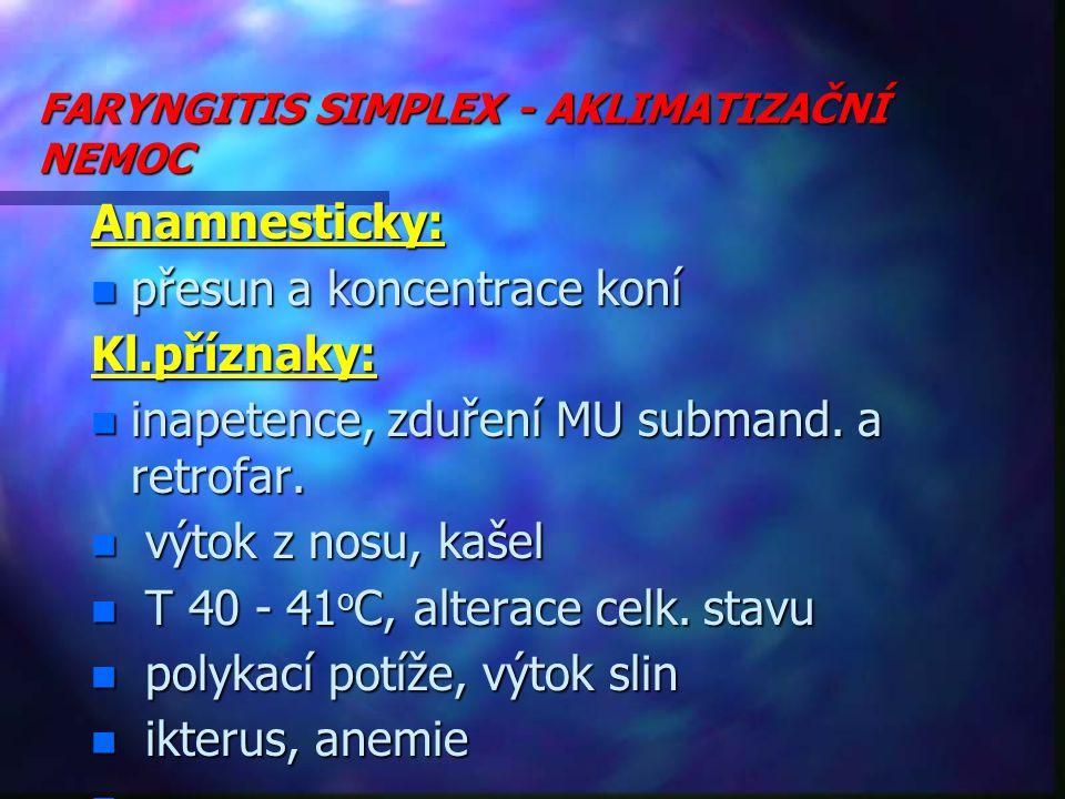 FARYNGITIS SIMPLEX - AKLIMATIZAČNÍ NEMOC Anamnesticky: n přesun a koncentrace koní Kl.příznaky: n inapetence, zduření MU submand.