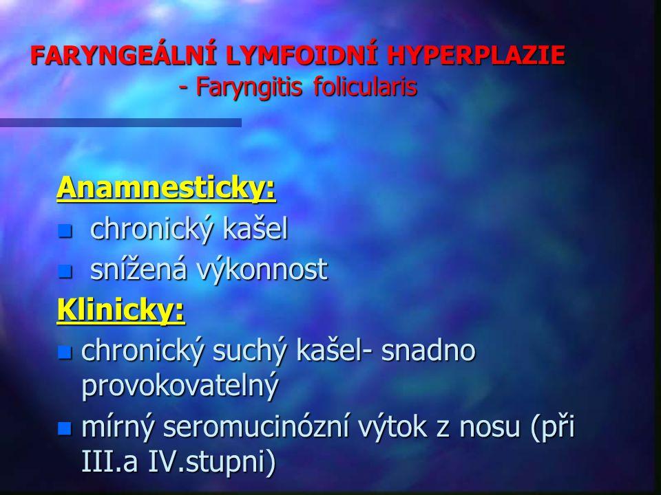 FARYNGEÁLNÍ LYMFOIDNÍ HYPERPLAZIE - Faryngitis folicularis Anamnesticky: n chronický kašel n snížená výkonnost Klinicky: n chronický suchý kašel- snadno provokovatelný n mírný seromucinózní výtok z nosu (při III.a IV.stupni)
