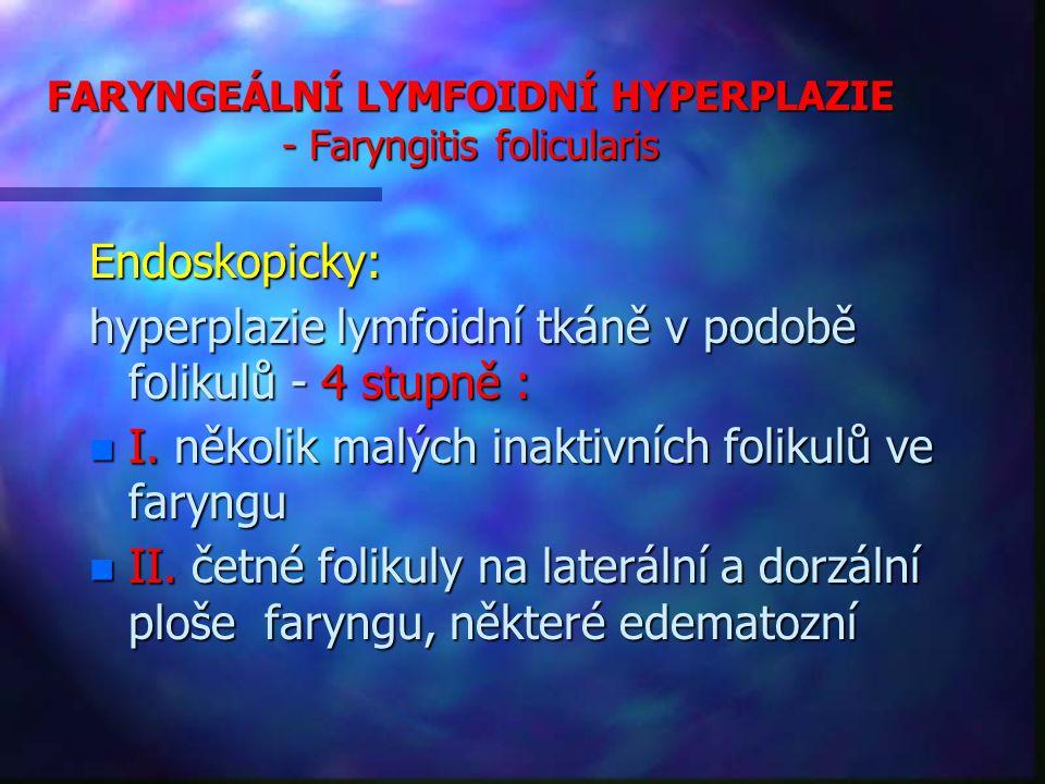 FARYNGEÁLNÍ LYMFOIDNÍ HYPERPLAZIE - Faryngitis folicularis Endoskopicky: hyperplazie lymfoidní tkáně v podobě folikulů - 4 stupně : n I.