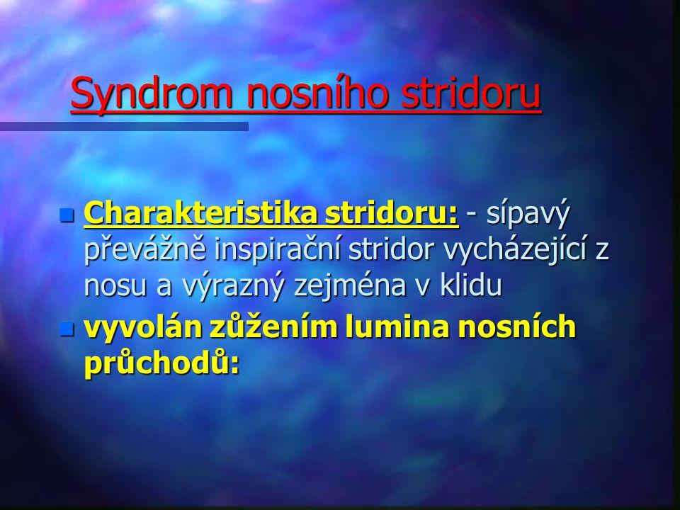 Syndrom nosního stridoru n Charakteristika stridoru: - sípavý převážně inspirační stridor vycházející z nosu a výrazný zejména v klidu n vyvolán zůžením lumina nosních průchodů: