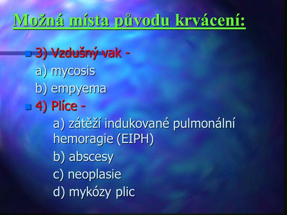 Možná místa původu krvácení: n 3) Vzdušný vak - a) mycosis a) mycosis b) empyema b) empyema n 4) Plíce - a) zátěží indukované pulmonální hemoragie (EIPH) b) abscesy b) abscesy c) neoplasie c) neoplasie d) mykózy plic