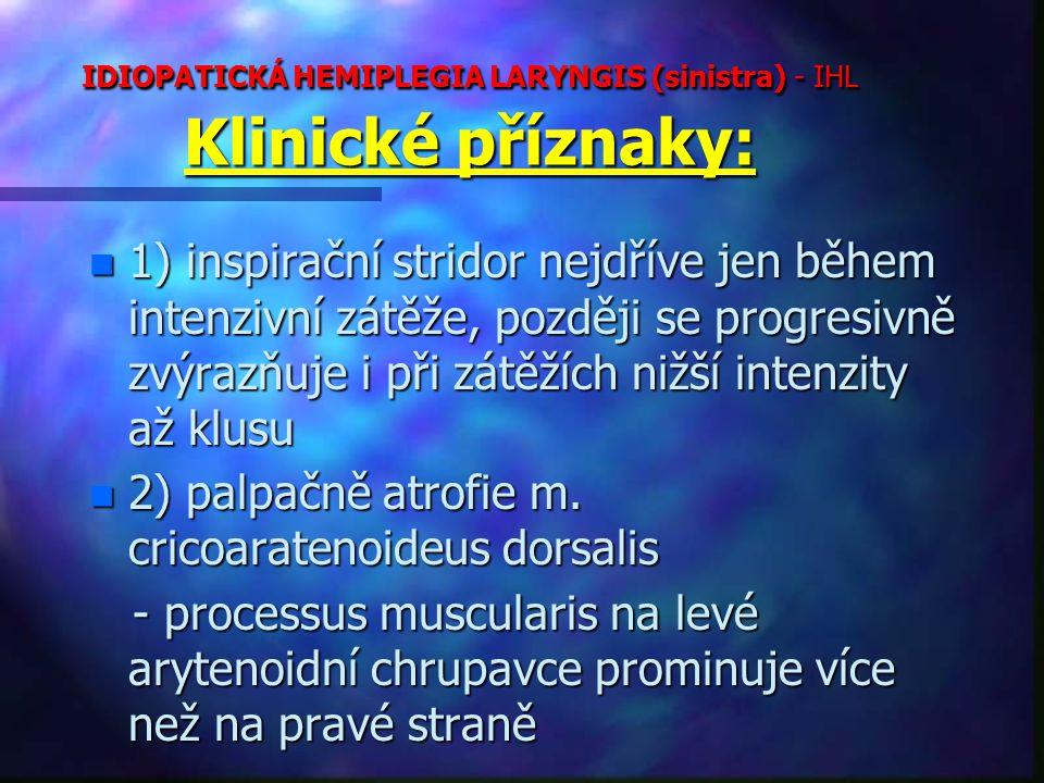 IDIOPATICKÁ HEMIPLEGIA LARYNGIS (sinistra) - IHL Klinické příznaky: n 1) inspirační stridor nejdříve jen během intenzivní zátěže, později se progresivně zvýrazňuje i při zátěžích nižší intenzity až klusu n 2) palpačně atrofie m.