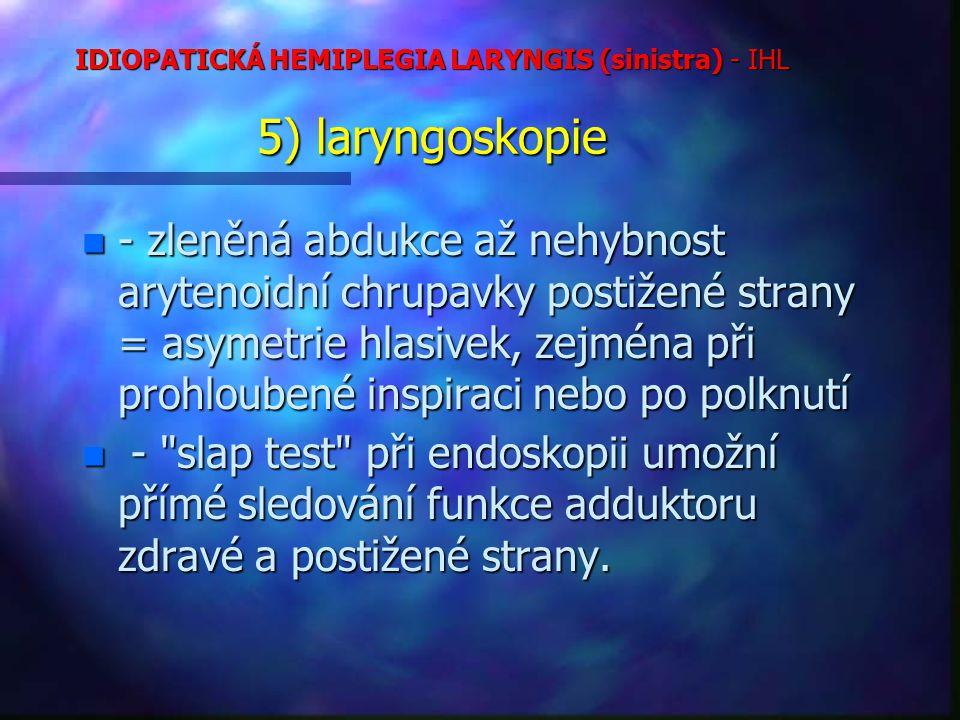 IDIOPATICKÁ HEMIPLEGIA LARYNGIS (sinistra) - IHL 5) laryngoskopie n - zleněná abdukce až nehybnost arytenoidní chrupavky postižené strany = asymetrie hlasivek, zejména při prohloubené inspiraci nebo po polknutí n - slap test při endoskopii umožní přímé sledování funkce adduktoru zdravé a postižené strany.