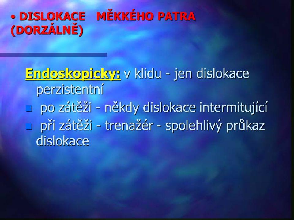 DISLOKACE MĚKKÉHO PATRA (DORZÁLNĚ) DISLOKACE MĚKKÉHO PATRA (DORZÁLNĚ) Endoskopicky: v klidu - jen dislokace perzistentní n po zátěži - někdy dislokace intermitující n při zátěži - trenažér - spolehlivý průkaz dislokace