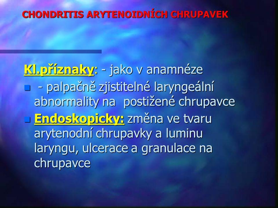 CHONDRITIS ARYTENOIDNÍCH CHRUPAVEK Kl.příznaky: - jako v anamnéze n - palpačně zjistitelné laryngeální abnormality na postižené chrupavce n Endoskopicky: změna ve tvaru arytenodní chrupavky a luminu laryngu, ulcerace a granulace na chrupavce