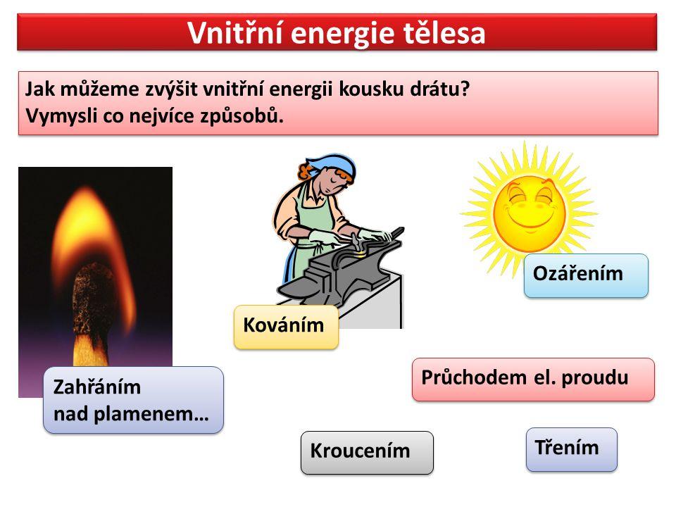 Vnitřní energie tělesa Jak můžeme zvýšit vnitřní energii kousku drátu? Vymysli co nejvíce způsobů. Jak můžeme zvýšit vnitřní energii kousku drátu? Vym
