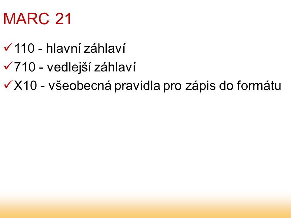 MARC 21 110 - hlavní záhlaví 710 - vedlejší záhlaví X10 - všeobecná pravidla pro zápis do formátu