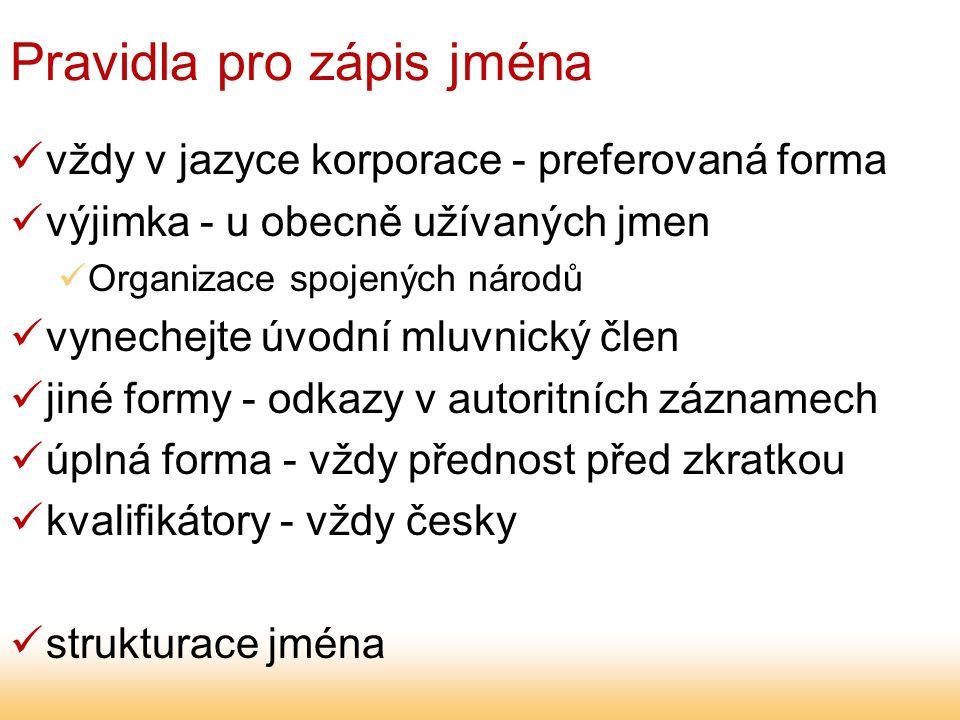 Pravidla pro zápis jména vždy v jazyce korporace - preferovaná forma výjimka - u obecně užívaných jmen Organizace spojených národů vynechejte úvodní mluvnický člen jiné formy - odkazy v autoritních záznamech úplná forma - vždy přednost před zkratkou kvalifikátory - vždy česky strukturace jména