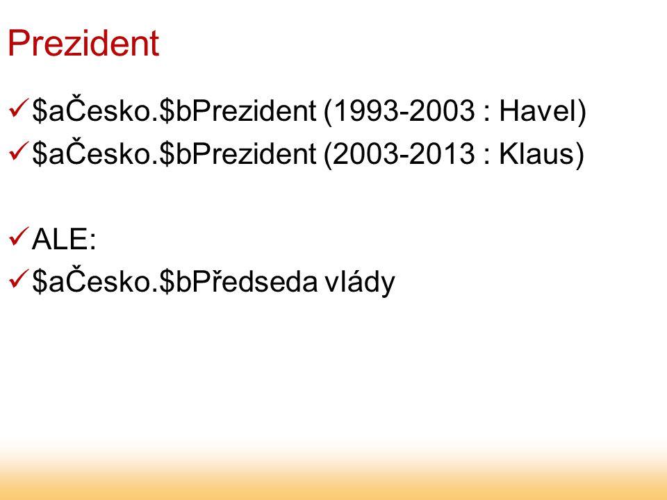 Prezident $aČesko.$bPrezident (1993-2003 : Havel) $aČesko.$bPrezident (2003-2013 : Klaus) ALE: $aČesko.$bPředseda vlády