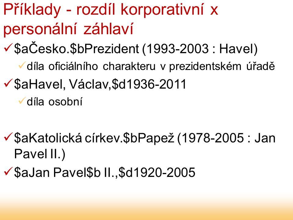 Příklady - rozdíl korporativní x personální záhlaví $aČesko.$bPrezident (1993-2003 : Havel) díla oficiálního charakteru v prezidentském úřadě $aHavel, Václav,$d1936-2011 díla osobní $aKatolická církev.$bPapež (1978-2005 : Jan Pavel II.) $aJan Pavel$b II.,$d1920-2005
