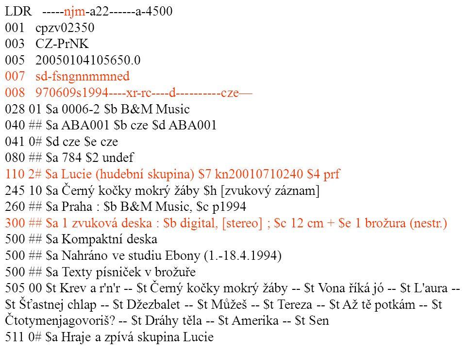 LDR -----njm-a22------a-4500 001 cpzv02350 003 CZ-PrNK 005 20050104105650.0 007 sd-fsngnnmmned 008 970609s1994----xr-rc----d----------cze— 028 01 $a 0006-2 $b B&M Music 040 ## $a ABA001 $b cze $d ABA001 041 0# $d cze $e cze 080 ## $a 784 $2 undef 110 2# $a Lucie (hudební skupina) $7 kn20010710240 $4 prf 245 10 $a Černý kočky mokrý žáby $h [zvukový záznam] 260 ## $a Praha : $b B&M Music, $c p1994 300 ## $a 1 zvuková deska : $b digital, [stereo] ; $c 12 cm + $e 1 brožura (nestr.) 500 ## $a Kompaktní deska 500 ## $a Nahráno ve studiu Ebony (1.-18.4.1994) 500 ## $a Texty písniček v brožuře 505 00 $t Krev a r n r -- $t Černý kočky mokrý žáby -- $t Vona říká jó -- $t L aura -- $t Šťastnej chlap -- $t Džezbalet -- $t Můžeš -- $t Tereza -- $t Až tě potkám -- $t Čtotymenjagovoriš.