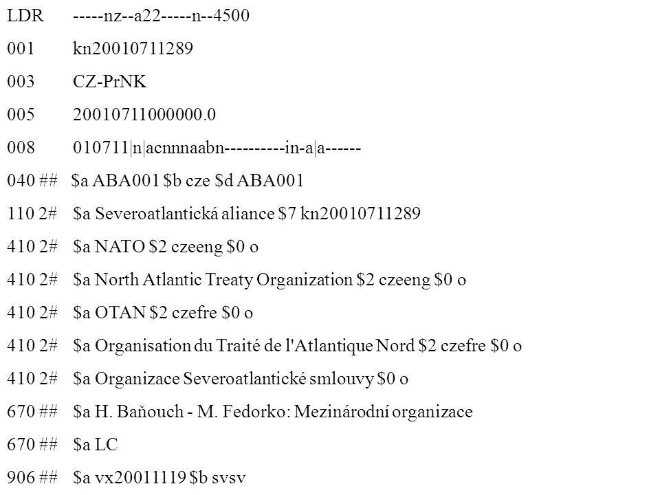 LDR -----nz--a22-----n--4500 001 kn20010711289 003 CZ-PrNK 005 20010711000000.0 008 010711|n|acnnnaabn----------in-a|a------ 040 ## $a ABA001 $b cze $d ABA001 110 2# $a Severoatlantická aliance $7 kn20010711289 410 2# $a NATO $2 czeeng $0 o 410 2# $a North Atlantic Treaty Organization $2 czeeng $0 o 410 2# $a OTAN $2 czefre $0 o 410 2# $a Organisation du Traité de l Atlantique Nord $2 czefre $0 o 410 2# $a Organizace Severoatlantické smlouvy $0 o 670 ## $a H.