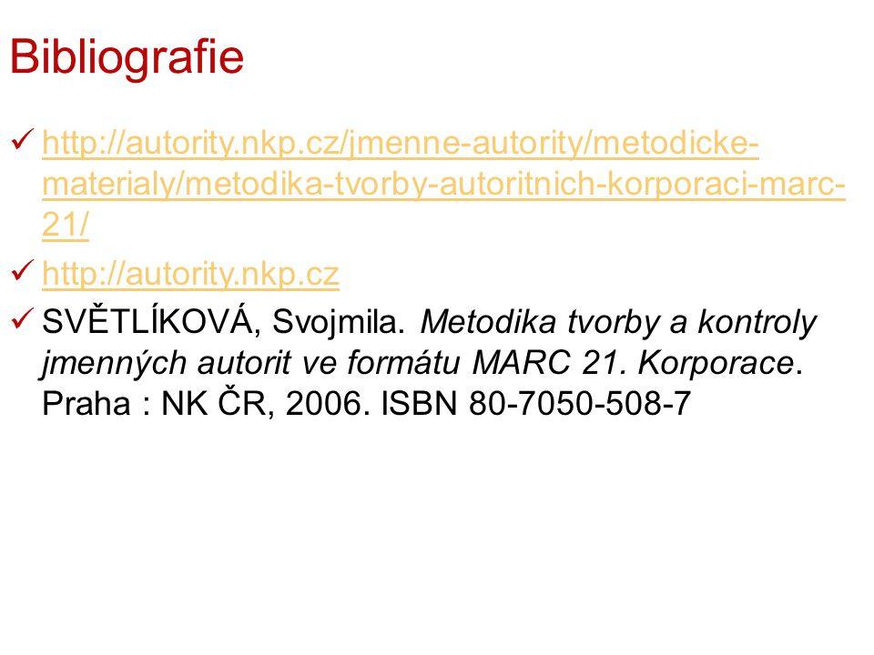 Bibliografie http://autority.nkp.cz/jmenne-autority/metodicke- materialy/metodika-tvorby-autoritnich-korporaci-marc- 21/ http://autority.nkp.cz/jmenne-autority/metodicke- materialy/metodika-tvorby-autoritnich-korporaci-marc- 21/ http://autority.nkp.cz SVĚTLÍKOVÁ, Svojmila.