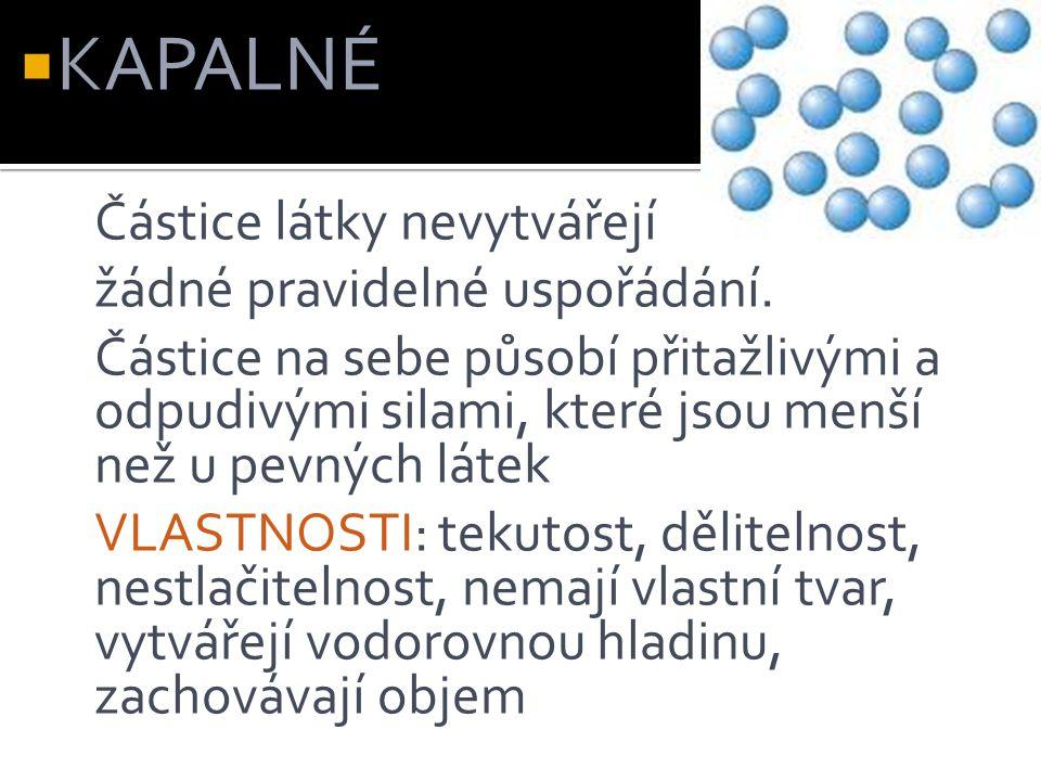  KAPALNÉ: Částice látky nevytvářejí žádné pravidelné uspořádání. Částice na sebe působí přitažlivými a odpudivými silami, které jsou menší než u pevn