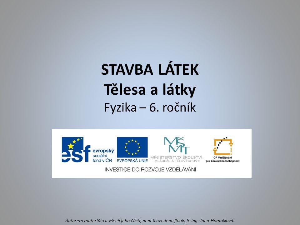 STAVBA LÁTEK Tělesa a látky Fyzika – 6. ročník Autorem materiálu a všech jeho částí, není-li uvedeno jinak, je Ing. Jana Homolková.