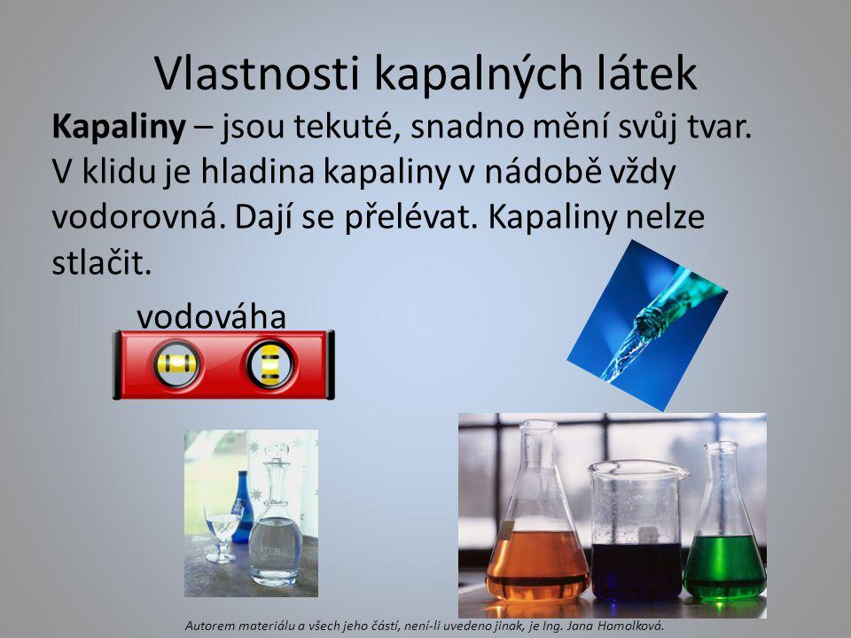 Vlastnosti kapalných látek Kapaliny – jsou tekuté, snadno mění svůj tvar. V klidu je hladina kapaliny v nádobě vždy vodorovná. Dají se přelévat. Kapal